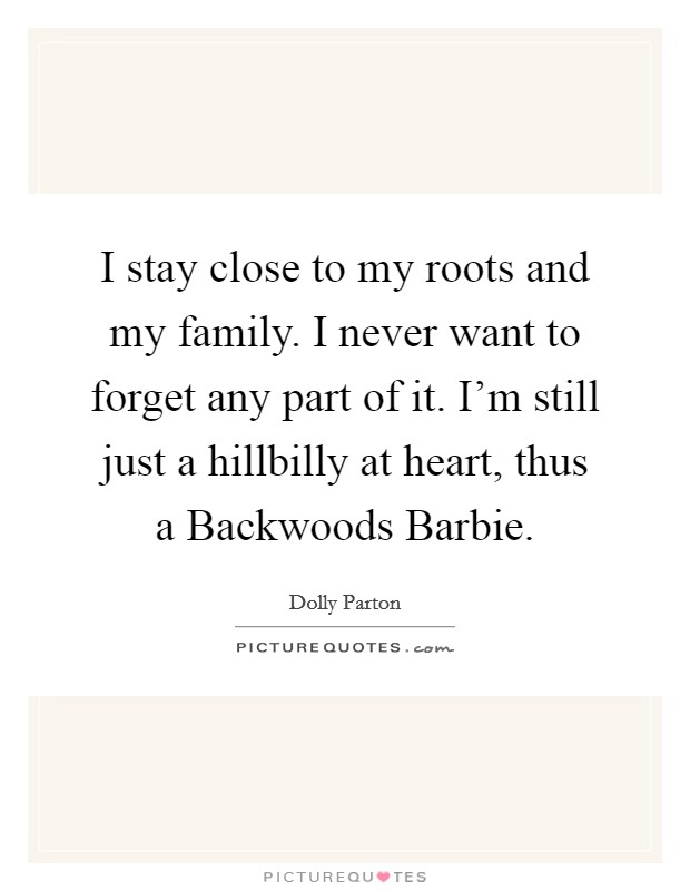 I stay close to my roots and my family. I never want to forget any part of it. I'm still just a hillbilly at heart, thus a Backwoods Barbie Picture Quote #1