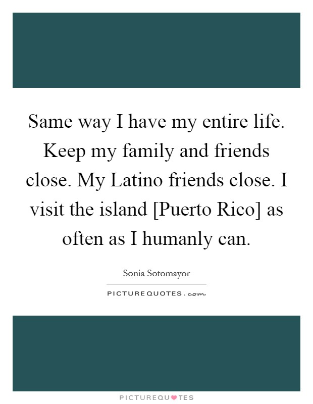 Same way I have my entire life. Keep my family and friends close. My Latino friends close. I visit the island [Puerto Rico] as often as I humanly can Picture Quote #1