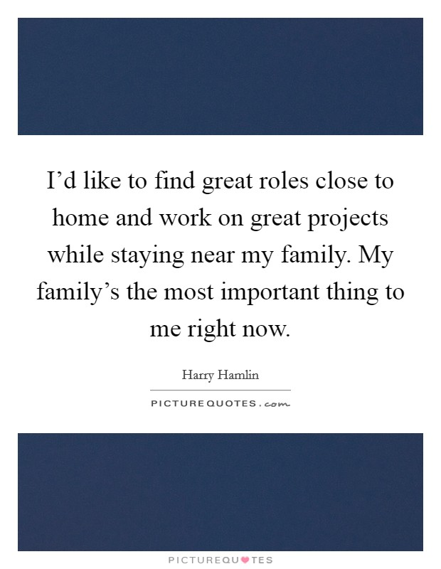 I'd like to find great roles close to home and work on great projects while staying near my family. My family's the most important thing to me right now Picture Quote #1