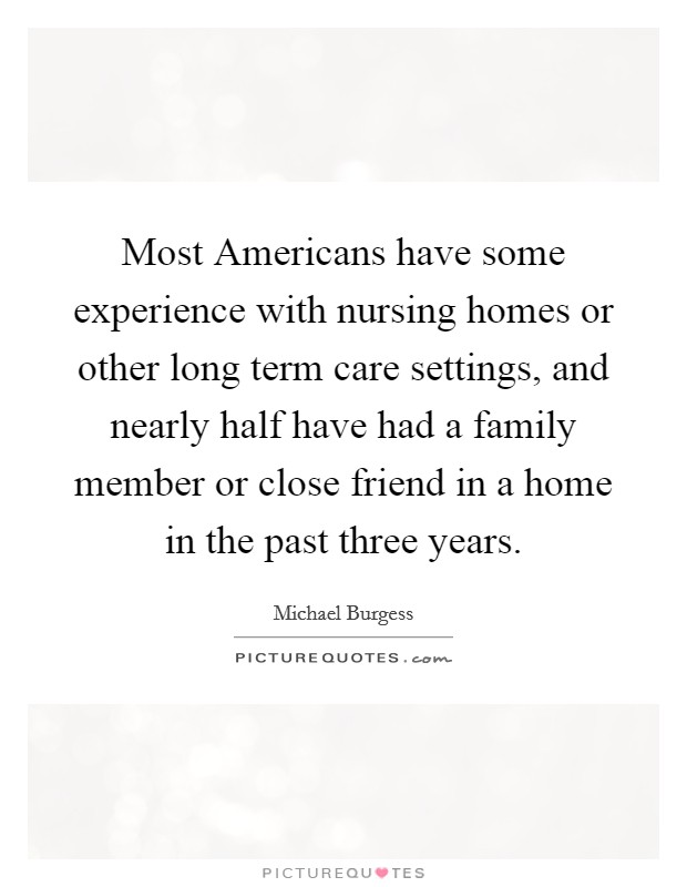 Most Americans have some experience with nursing homes or other long term care settings, and nearly half have had a family member or close friend in a home in the past three years Picture Quote #1