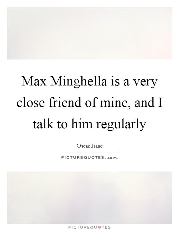 Max Minghella is a very close friend of mine, and I talk to him regularly Picture Quote #1