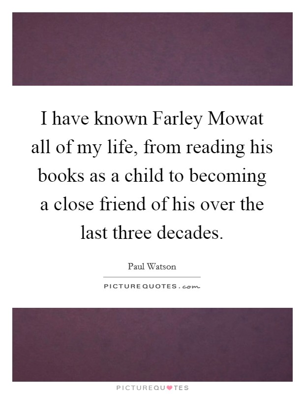 I have known Farley Mowat all of my life, from reading his books as a child to becoming a close friend of his over the last three decades Picture Quote #1