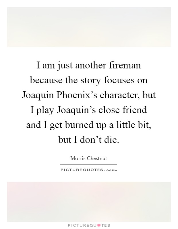 I am just another fireman because the story focuses on Joaquin Phoenix's character, but I play Joaquin's close friend and I get burned up a little bit, but I don't die Picture Quote #1