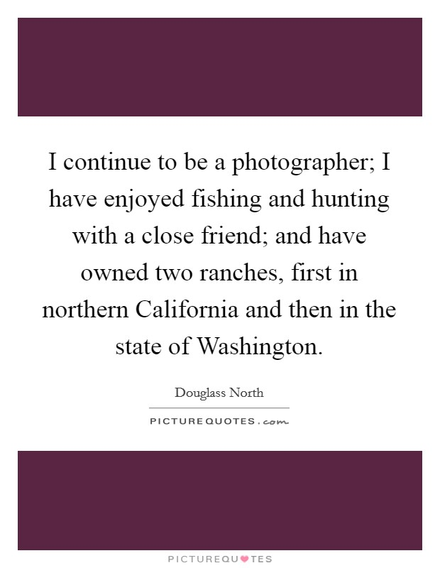I continue to be a photographer; I have enjoyed fishing and hunting with a close friend; and have owned two ranches, first in northern California and then in the state of Washington Picture Quote #1