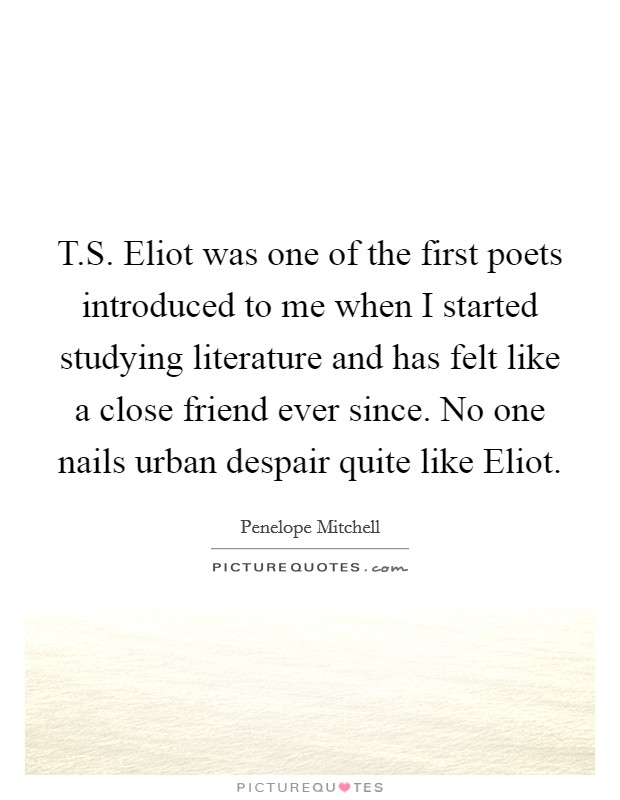 T.S. Eliot was one of the first poets introduced to me when I started studying literature and has felt like a close friend ever since. No one nails urban despair quite like Eliot Picture Quote #1