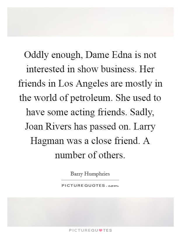Oddly enough, Dame Edna is not interested in show business. Her friends in Los Angeles are mostly in the world of petroleum. She used to have some acting friends. Sadly, Joan Rivers has passed on. Larry Hagman was a close friend. A number of others Picture Quote #1