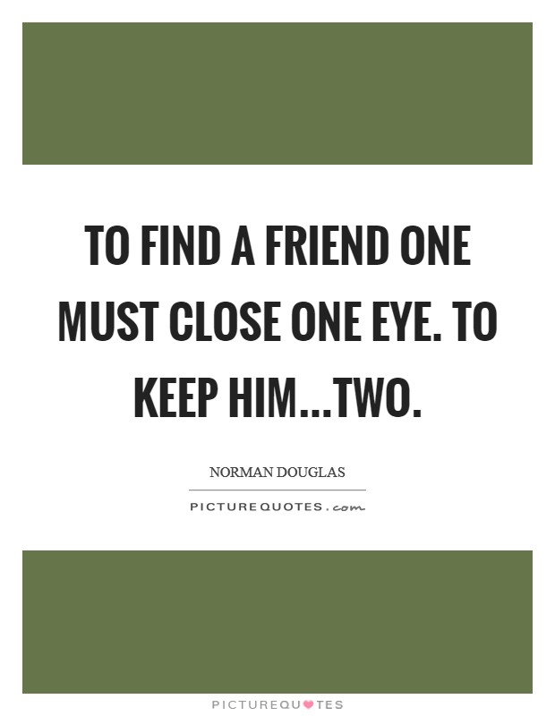 To find a friend one must close one eye. To keep him...two Picture Quote #1