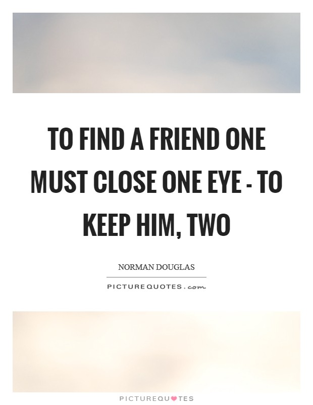 To find a friend one must close one eye - to keep him, two Picture Quote #1