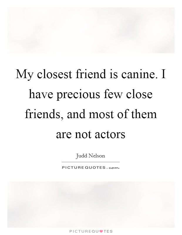 My closest friend is canine. I have precious few close friends, and most of them are not actors Picture Quote #1