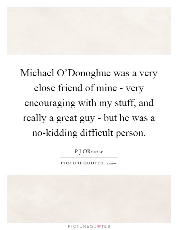 Michael O'Donoghue was a very close friend of mine - very encouraging with my stuff, and really a great guy - but he was a no-kidding difficult person Picture Quote #1