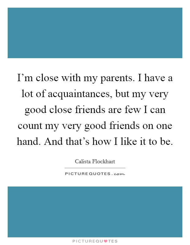 I'm close with my parents. I have a lot of acquaintances, but my very good close friends are few I can count my very good friends on one hand. And that's how I like it to be Picture Quote #1