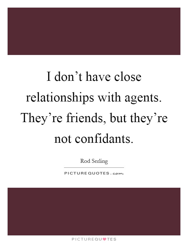 I don't have close relationships with agents. They're friends, but they're not confidants Picture Quote #1