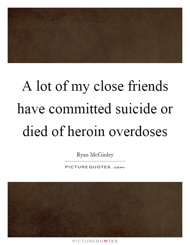 a lot of my close friends have committed suicide or died of