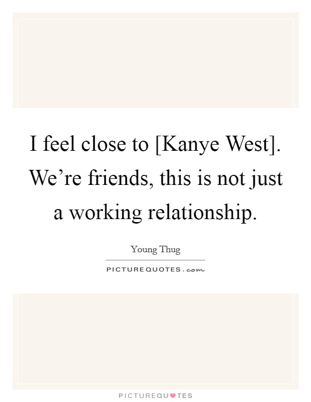 I feel close to [Kanye West]. We're friends, this is not just a working relationship Picture Quote #1