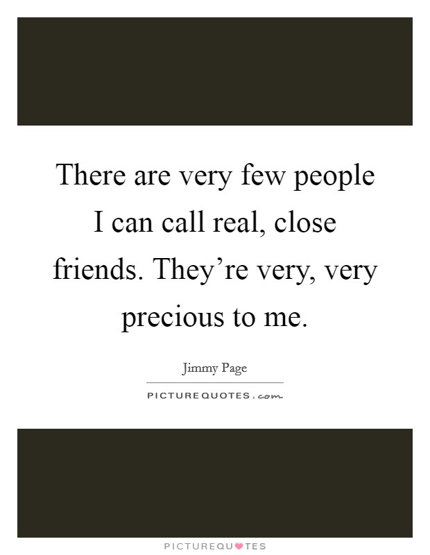 There are very few people I can call real, close friends. They're very, very precious to me Picture Quote #1