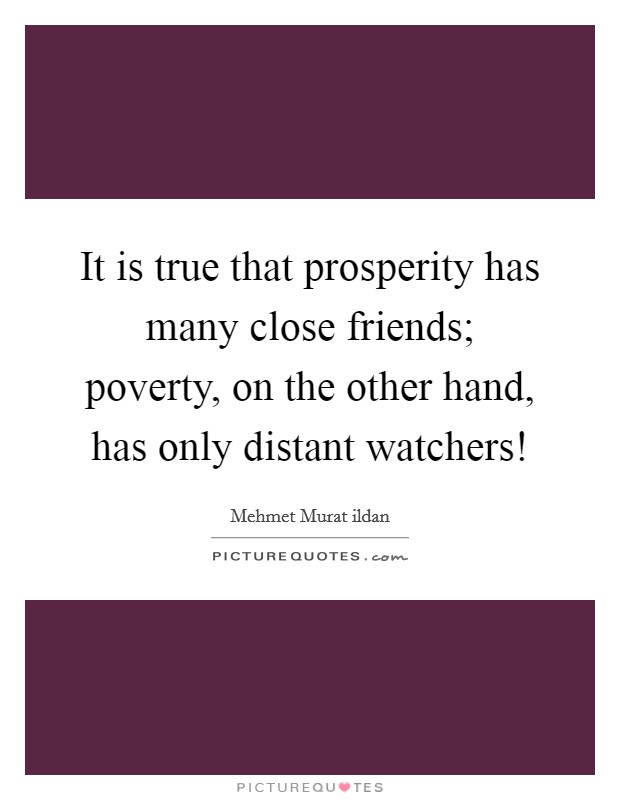 It is true that prosperity has many close friends; poverty, on the other hand, has only distant watchers! Picture Quote #1