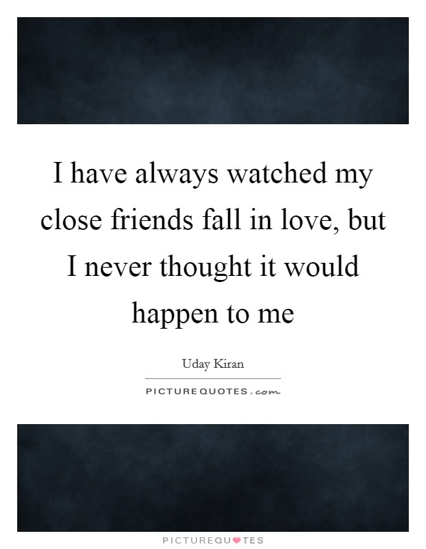 I have always watched my close friends fall in love, but I never thought it would happen to me Picture Quote #1