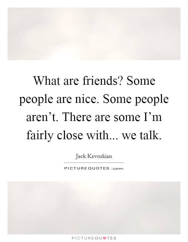 What are friends? Some people are nice. Some people aren't. There are some I'm fairly close with... we talk Picture Quote #1