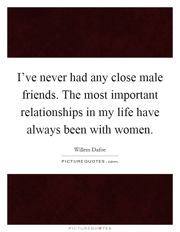 I've never had any close male friends. The most important relationships in my life have always been with women Picture Quote #1