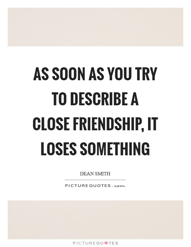 As soon as you try to describe a close friendship, it loses something Picture Quote #1