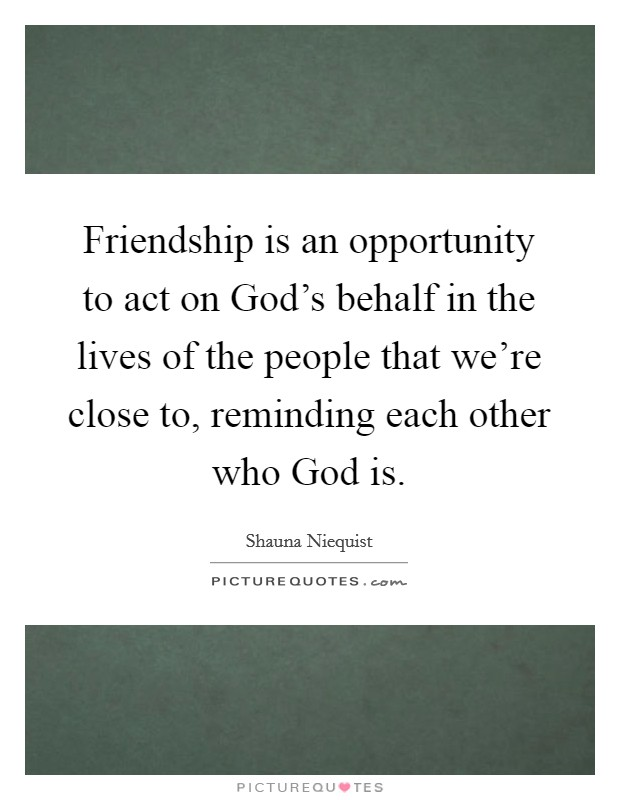 Friendship is an opportunity to act on God's behalf in the lives of the people that we're close to, reminding each other who God is Picture Quote #1