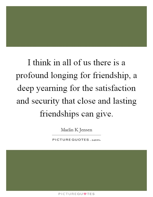 I think in all of us there is a profound longing for friendship, a deep yearning for the satisfaction and security that close and lasting friendships can give Picture Quote #1