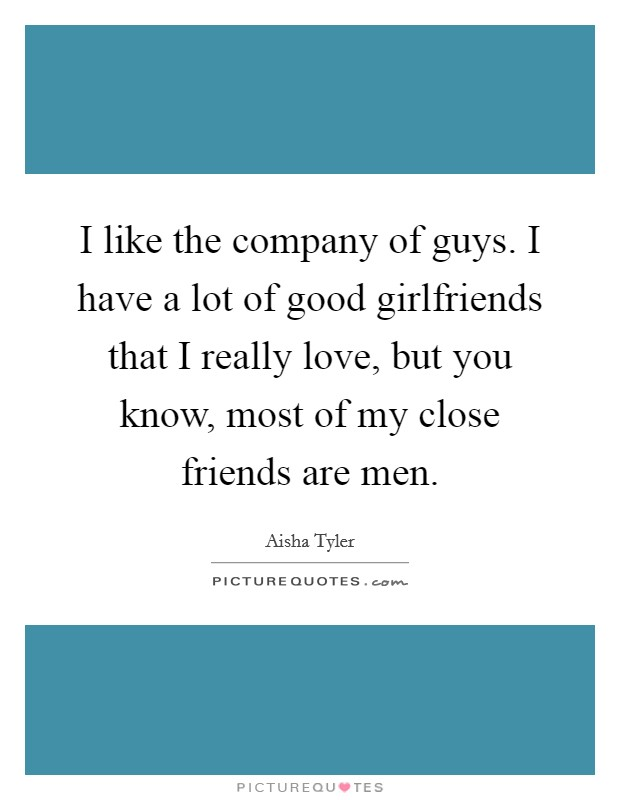 I like the company of guys. I have a lot of good girlfriends that I really love, but you know, most of my close friends are men Picture Quote #1