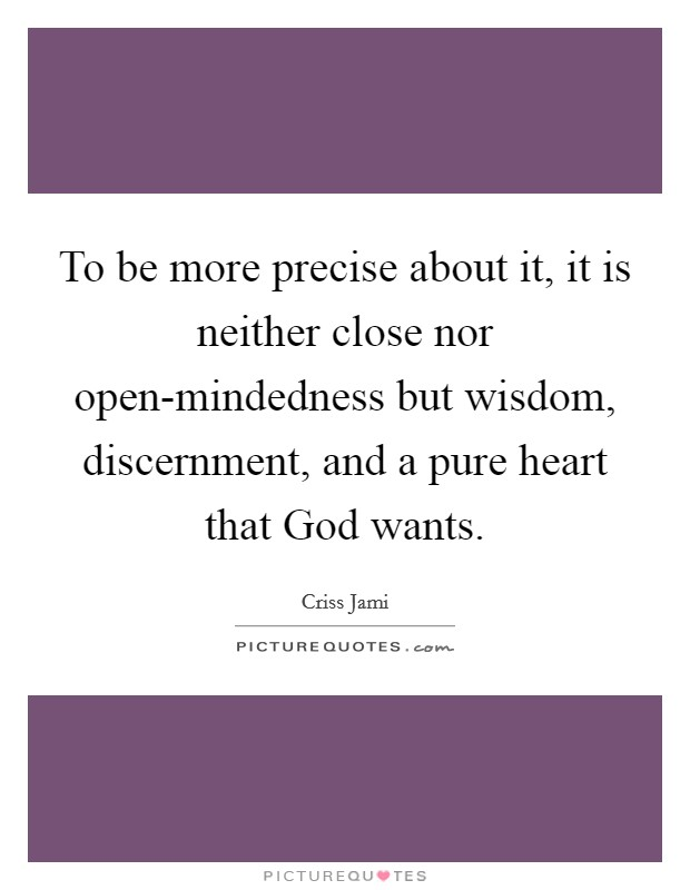 To be more precise about it, it is neither close nor open-mindedness but wisdom, discernment, and a pure heart that God wants Picture Quote #1