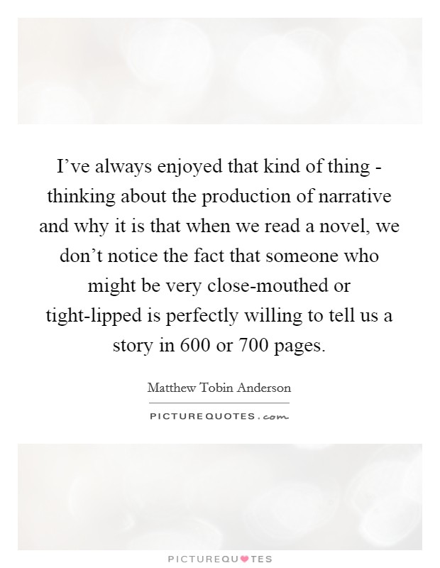 I've always enjoyed that kind of thing - thinking about the production of narrative and why it is that when we read a novel, we don't notice the fact that someone who might be very close-mouthed or tight-lipped is perfectly willing to tell us a story in 600 or 700 pages. Picture Quote #1