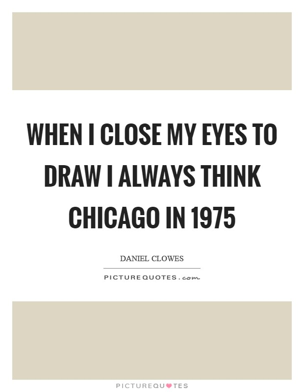 When I close my eyes to draw I always think Chicago in 1975 Picture Quote #1