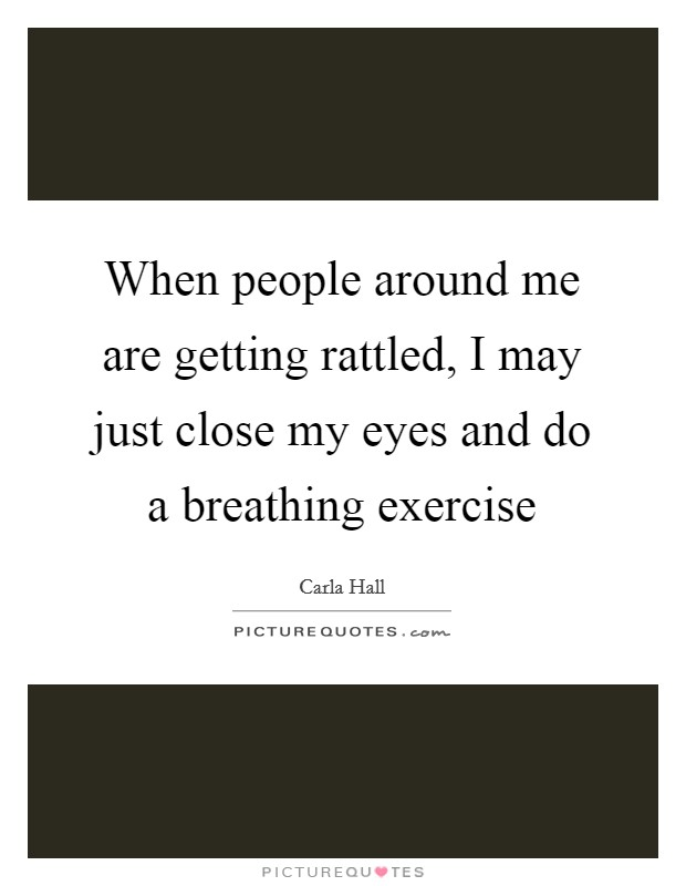 When people around me are getting rattled, I may just close my eyes and do a breathing exercise Picture Quote #1