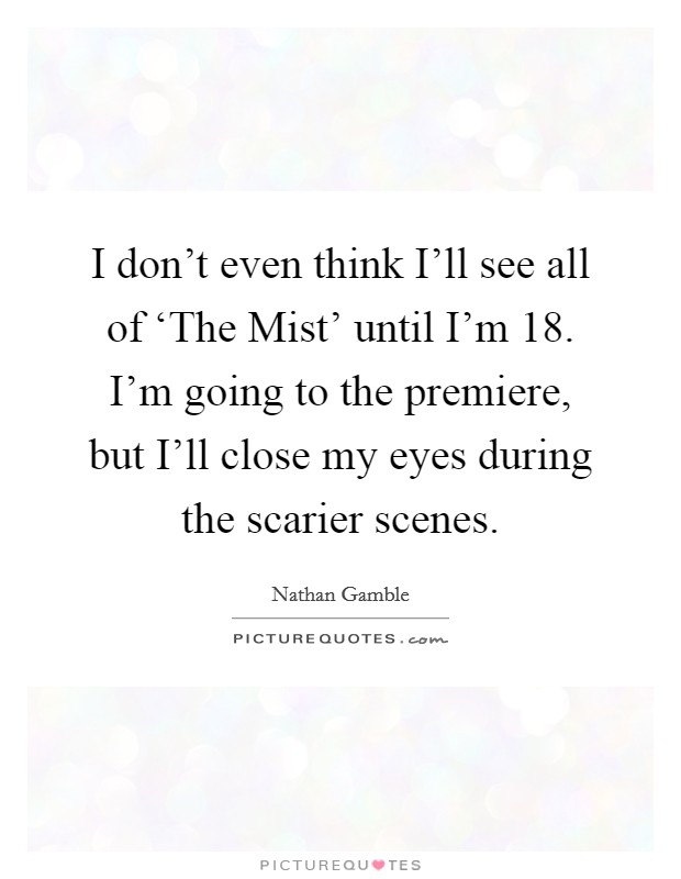 I don't even think I'll see all of 'The Mist' until I'm 18. I'm going to the premiere, but I'll close my eyes during the scarier scenes Picture Quote #1