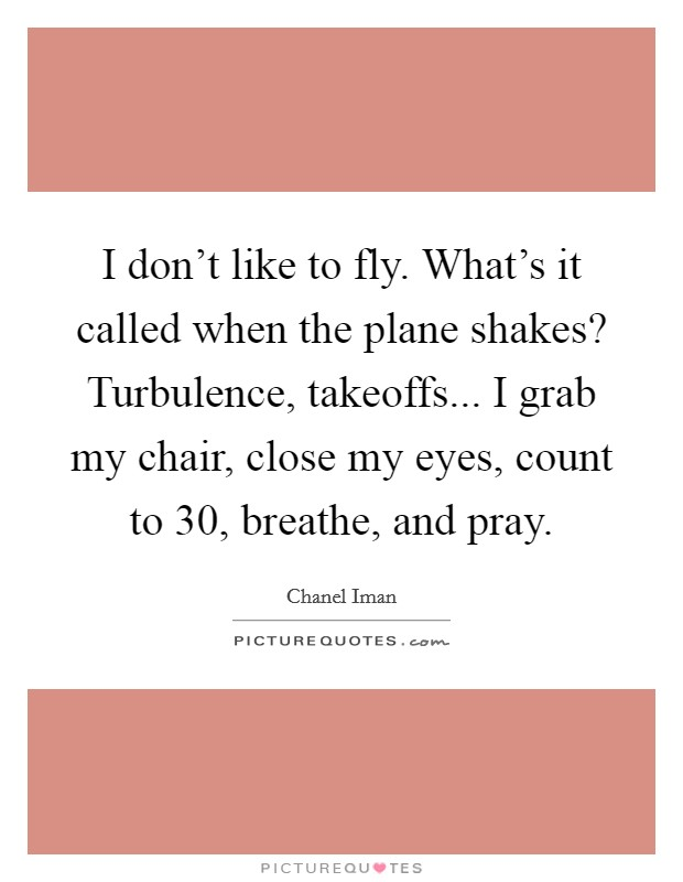 I don't like to fly. What's it called when the plane shakes? Turbulence, takeoffs... I grab my chair, close my eyes, count to 30, breathe, and pray Picture Quote #1