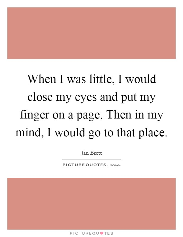 When I was little, I would close my eyes and put my finger on a page. Then in my mind, I would go to that place Picture Quote #1