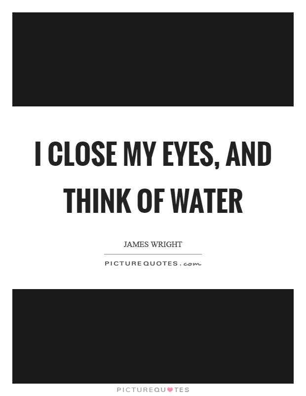 I close my eyes, and think of water Picture Quote #1