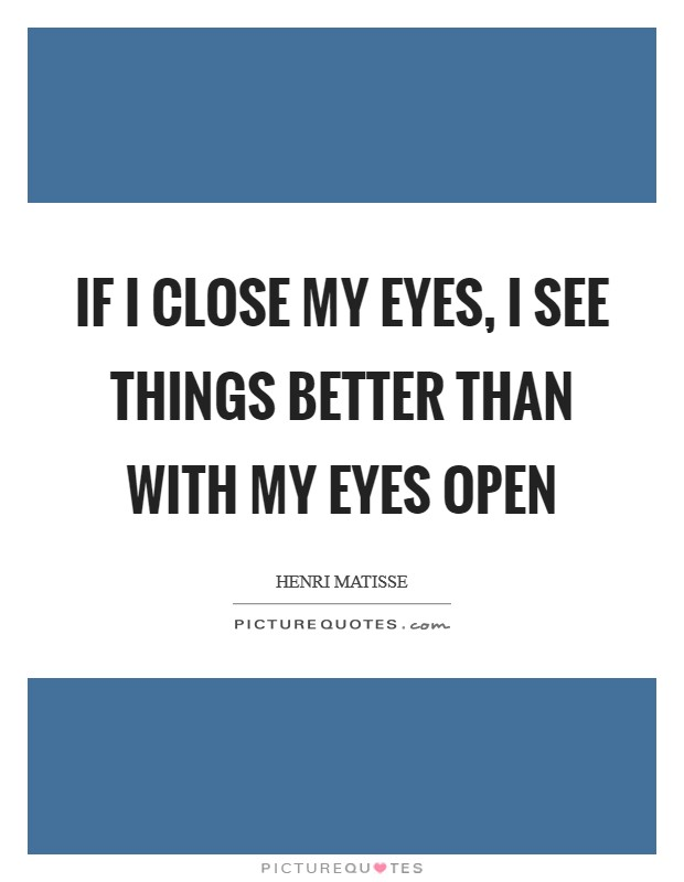 If I close my eyes, I see things better than with my eyes open Picture Quote #1