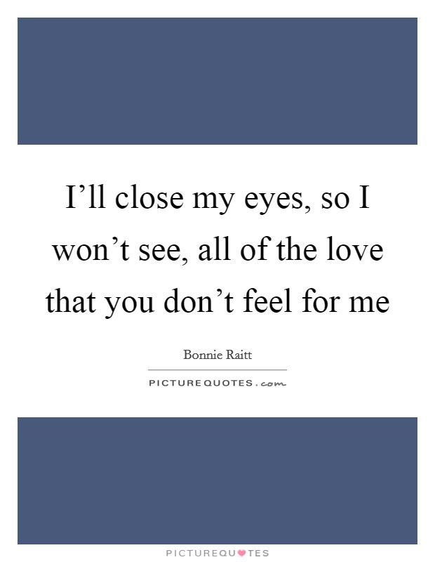 I'll close my eyes, so I won't see, all of the love that you don't feel for me Picture Quote #1