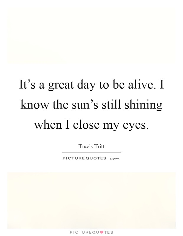 It's a great day to be alive. I know the sun's still shining when I close my eyes Picture Quote #1