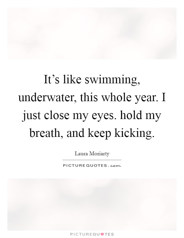 It's like swimming, underwater, this whole year. I just close my eyes. hold my breath, and keep kicking Picture Quote #1