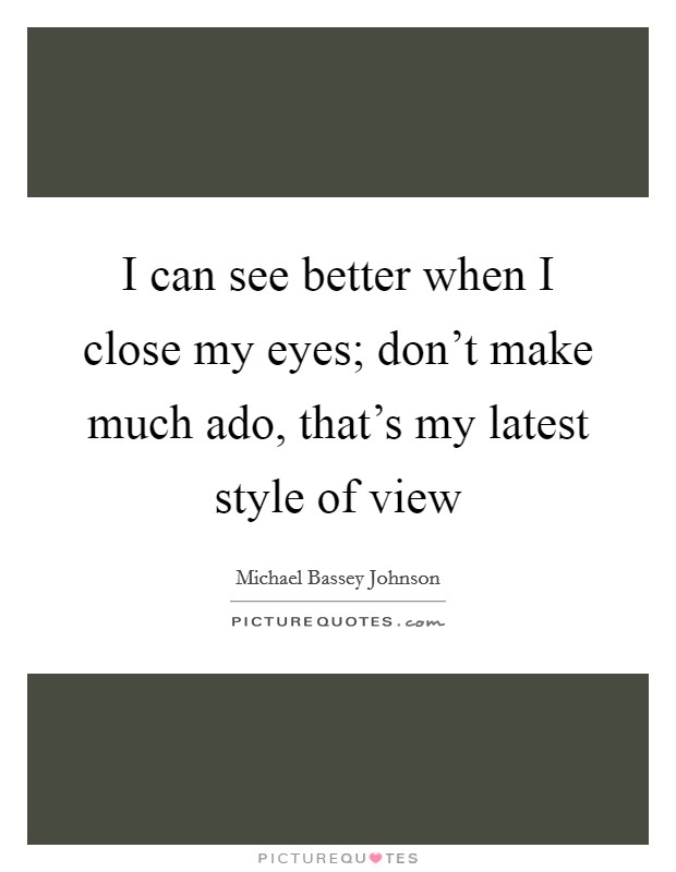 I can see better when I close my eyes; don't make much ado, that's my latest style of view Picture Quote #1