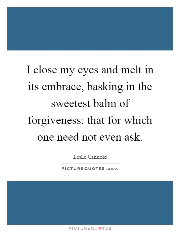 I close my eyes and melt in its embrace, basking in the sweetest balm of forgiveness: that for which one need not even ask Picture Quote #1