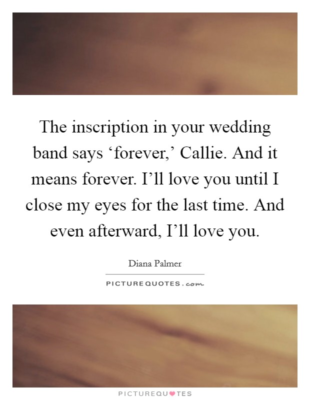 The inscription in your wedding band says 'forever,' Callie. And it means forever. I'll love you until I close my eyes for the last time. And even afterward, I'll love you Picture Quote #1