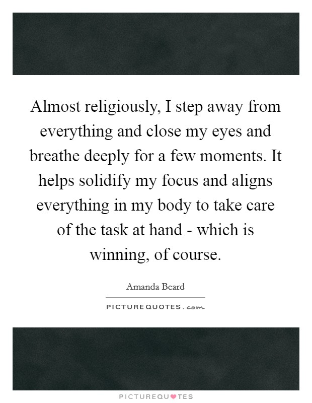 Almost religiously, I step away from everything and close my eyes and breathe deeply for a few moments. It helps solidify my focus and aligns everything in my body to take care of the task at hand - which is winning, of course Picture Quote #1