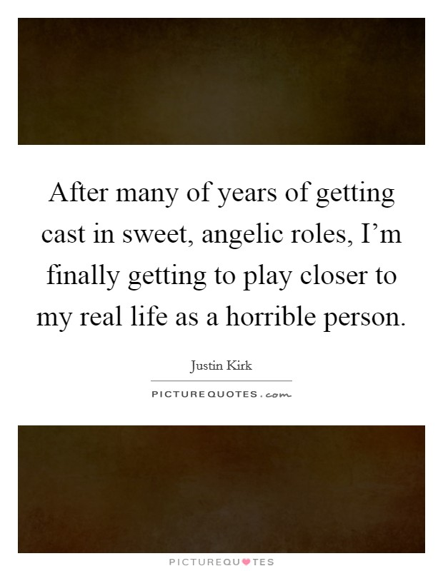 After many of years of getting cast in sweet, angelic roles, I'm finally getting to play closer to my real life as a horrible person Picture Quote #1