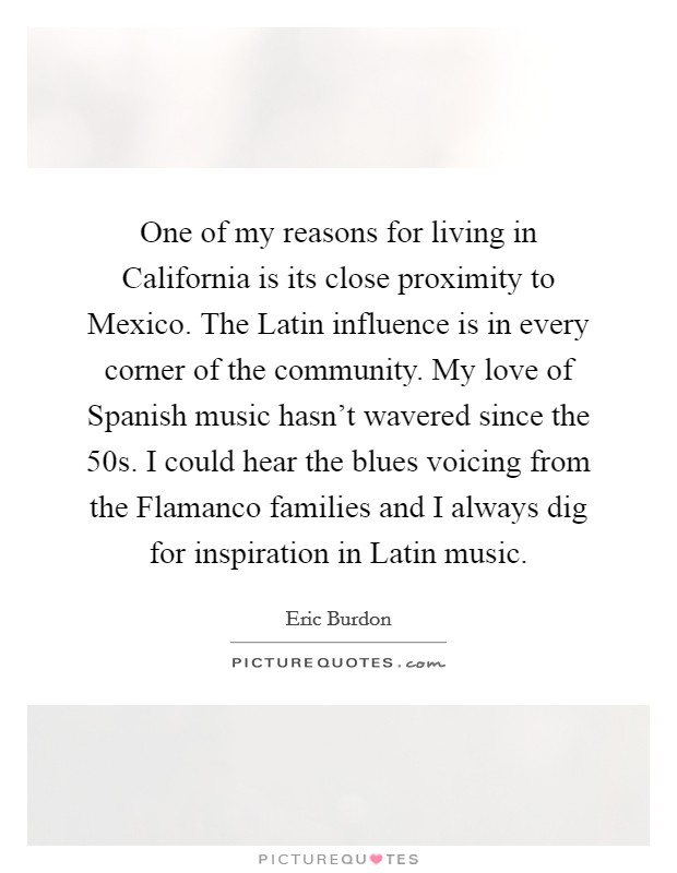 One of my reasons for living in California is its close proximity to Mexico. The Latin influence is in every corner of the community. My love of Spanish music hasn't wavered since the  50s. I could hear the blues voicing from the Flamanco families and I always dig for inspiration in Latin music Picture Quote #1