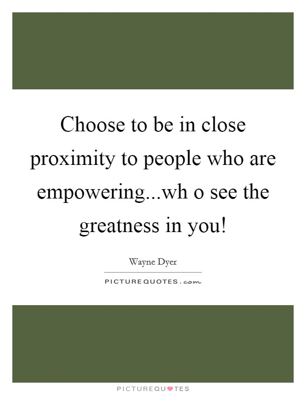 Choose to be in close proximity to people who are empowering...wh o see the greatness in you! Picture Quote #1