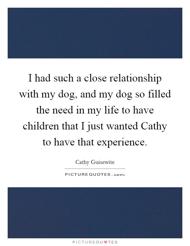 I had such a close relationship with my dog, and my dog so filled the need in my life to have children that I just wanted Cathy to have that experience Picture Quote #1