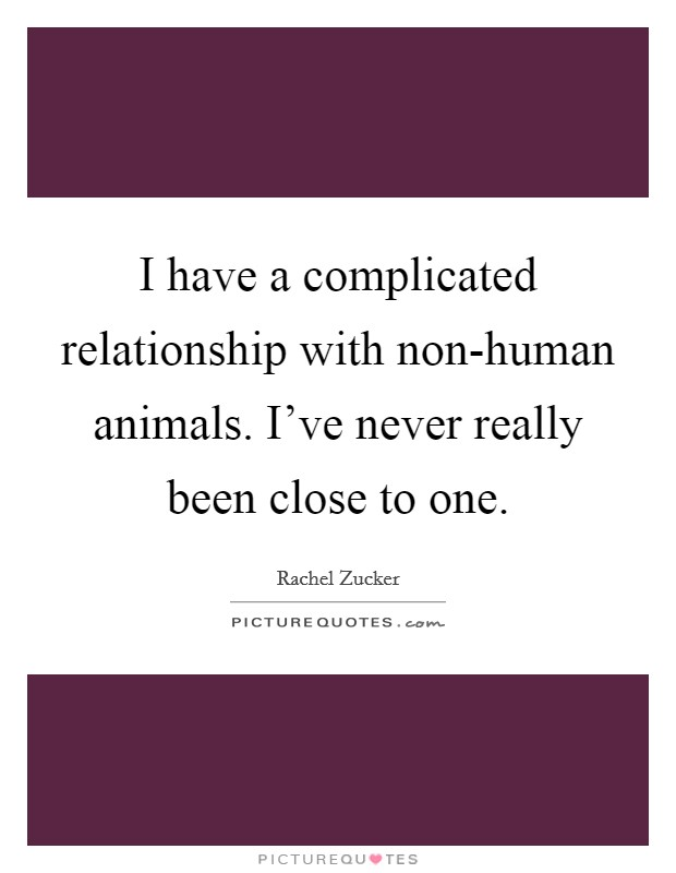 I have a complicated relationship with non-human animals. I've never really been close to one Picture Quote #1