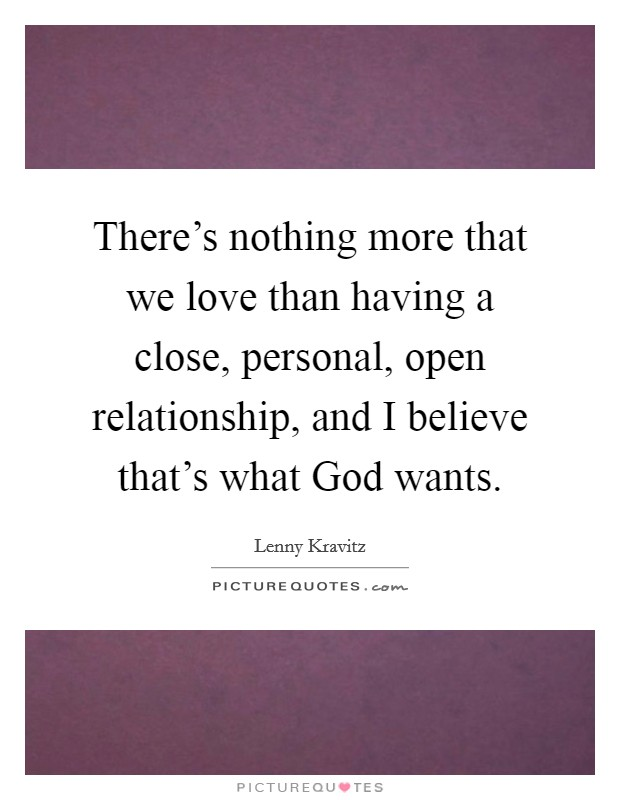 There's nothing more that we love than having a close, personal, open relationship, and I believe that's what God wants. Picture Quote #1