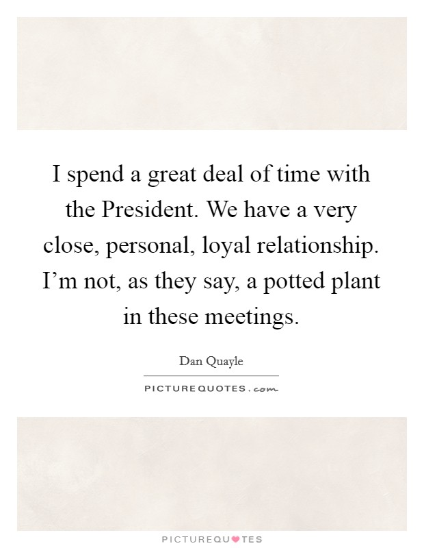 I spend a great deal of time with the President. We have a very close, personal, loyal relationship. I'm not, as they say, a potted plant in these meetings. Picture Quote #1